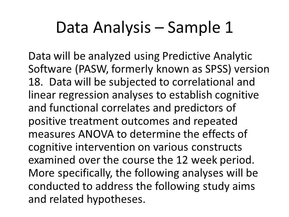 Data Analysis – Sample 1 Data will be analyzed using Predictive Analytic Software (PASW, formerly known as SPSS) version 18. Data will be subjected to