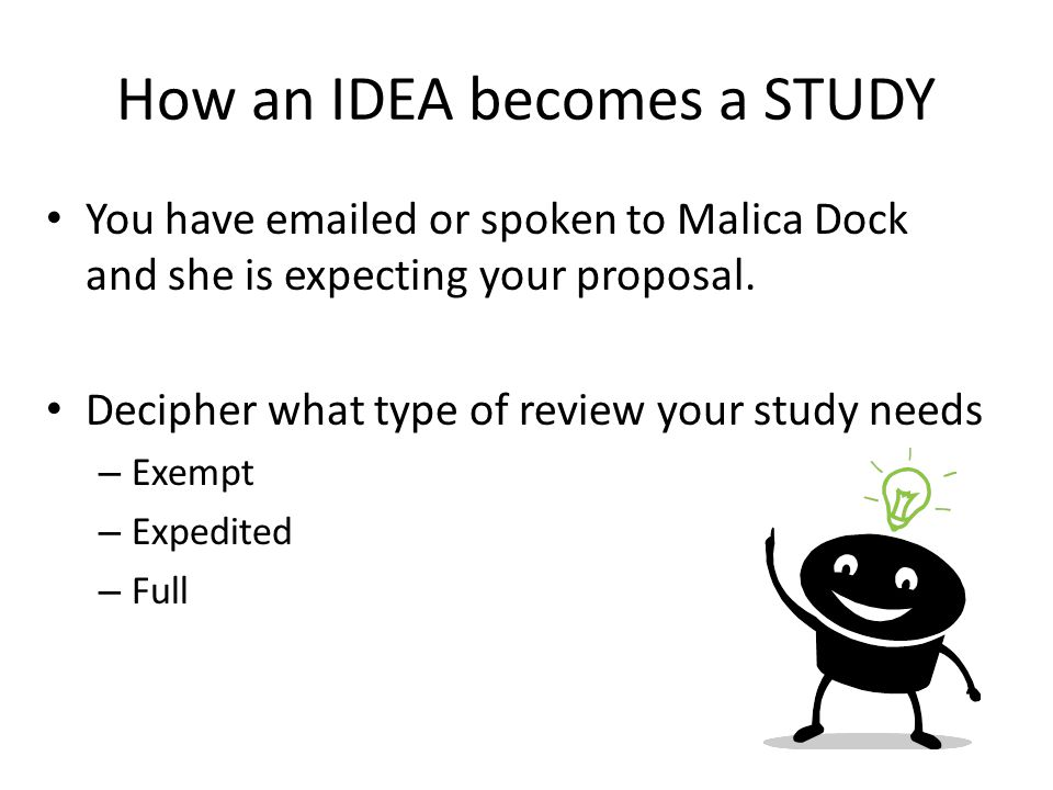 How an IDEA becomes a STUDY You have emailed or spoken to Malica Dock and she is expecting your proposal. Decipher what type of review your study need