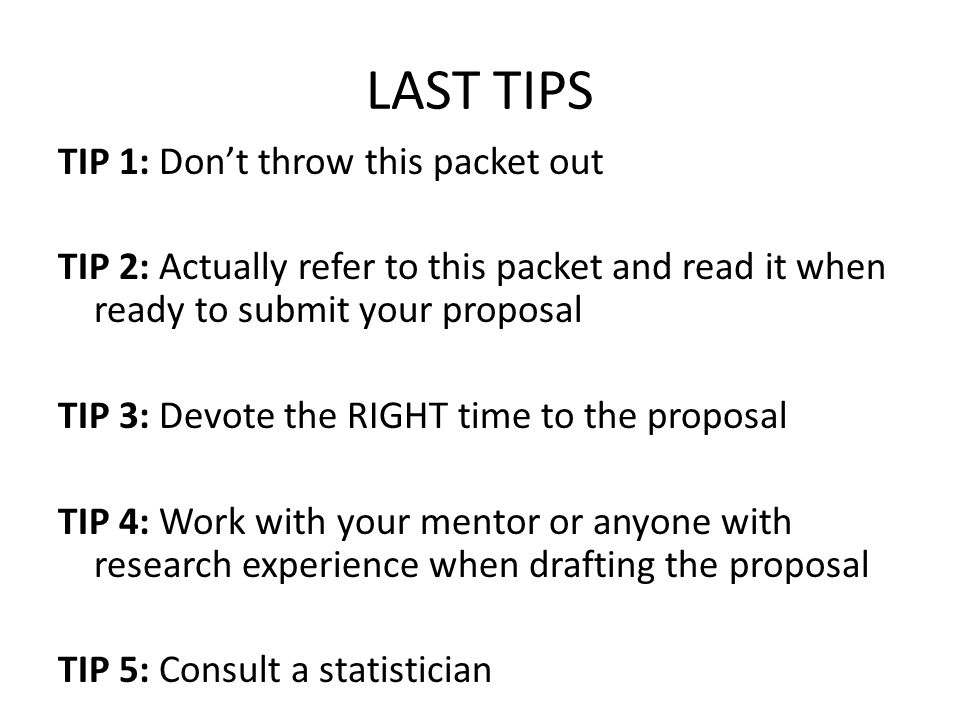 LAST TIPS TIP 1: Don't throw this packet out TIP 2: Actually refer to this packet and read it when ready to submit your proposal TIP 3: Devote the RIGHT time to the proposal TIP 4: Work with your mentor or anyone with research experience when drafting the proposal TIP 5: Consult a statistician