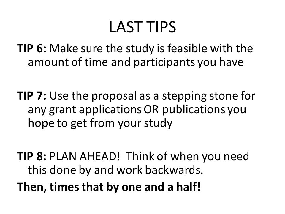LAST TIPS TIP 6: Make sure the study is feasible with the amount of time and participants you have TIP 7: Use the proposal as a stepping stone for any