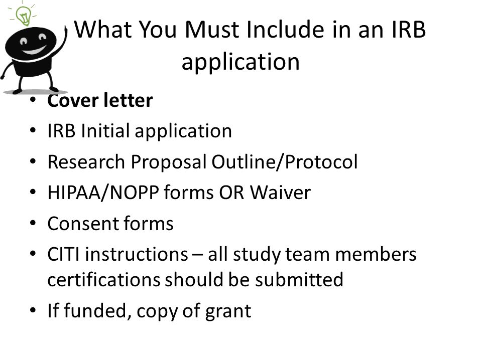 What You Must Include in an IRB application Cover letter IRB Initial application Research Proposal Outline/Protocol HIPAA/NOPP forms OR Waiver Consent