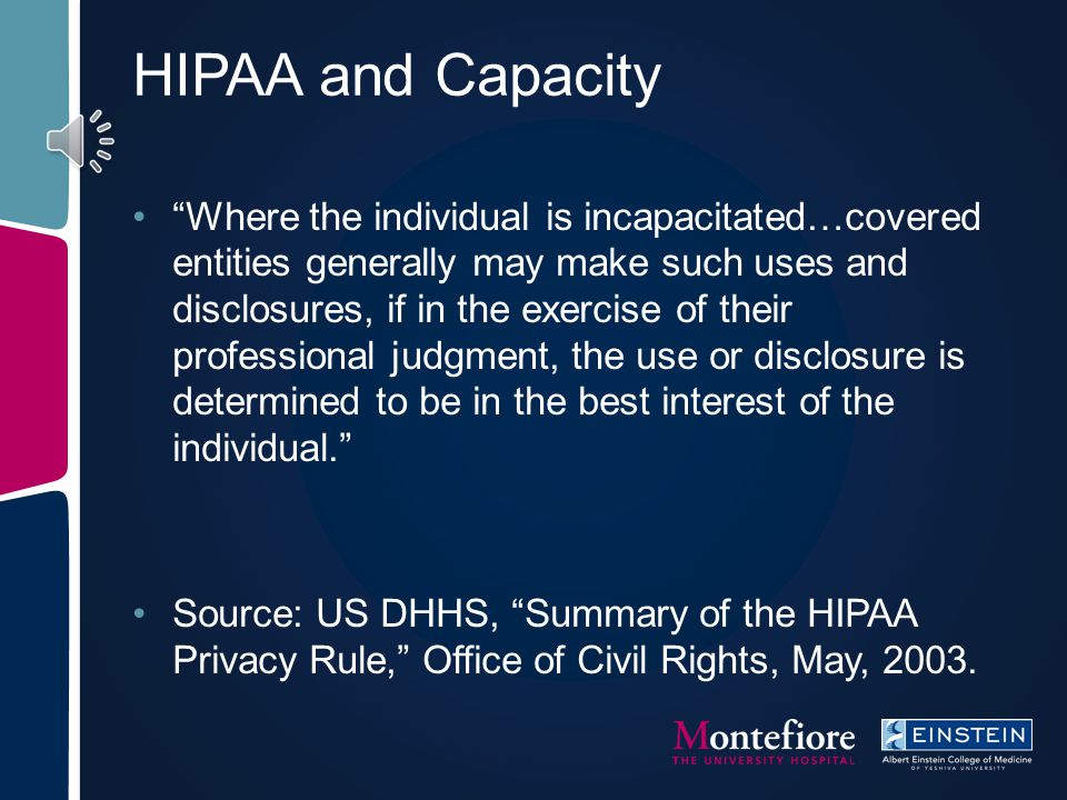 HIPAA requirements Health Insurance Portability and Accountability Act, 1996 Designed to enhance patient medical privacy Often incorrectly interpreted Used as weapon to avoid health disclosure Disclosure permitted for treatment purposes Disclosure permitted to health care agent acting on patient's behalf