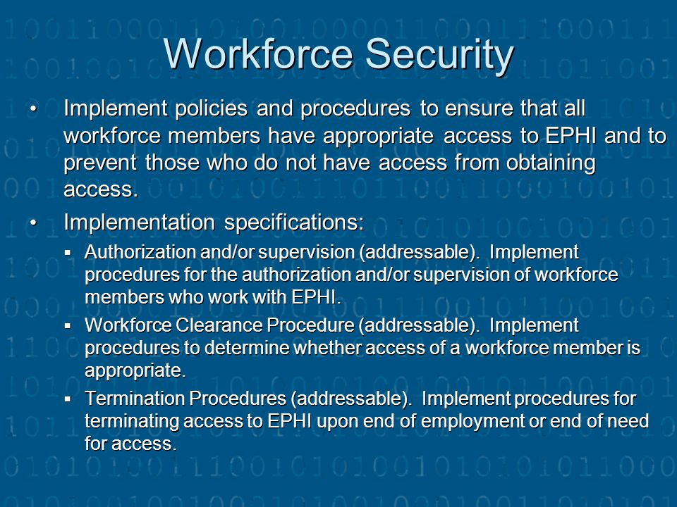 Workforce Security Implement policies and procedures to ensure that all workforce members have appropriate access to EPHI and to prevent those who do