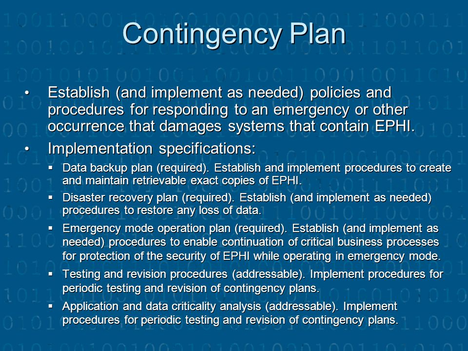 Contingency Plan Establish (and implement as needed) policies and procedures for responding to an emergency or other occurrence that damages systems t
