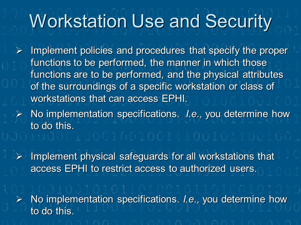 Workstation Use and Security  Implement policies and procedures that specify the proper functions to be performed, the manner in which those function