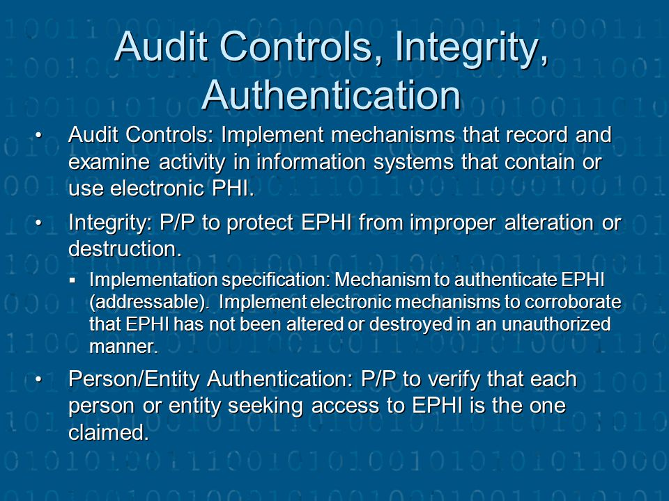 Audit Controls, Integrity, Authentication Audit Controls: Implement mechanisms that record and examine activity in information systems that contain or