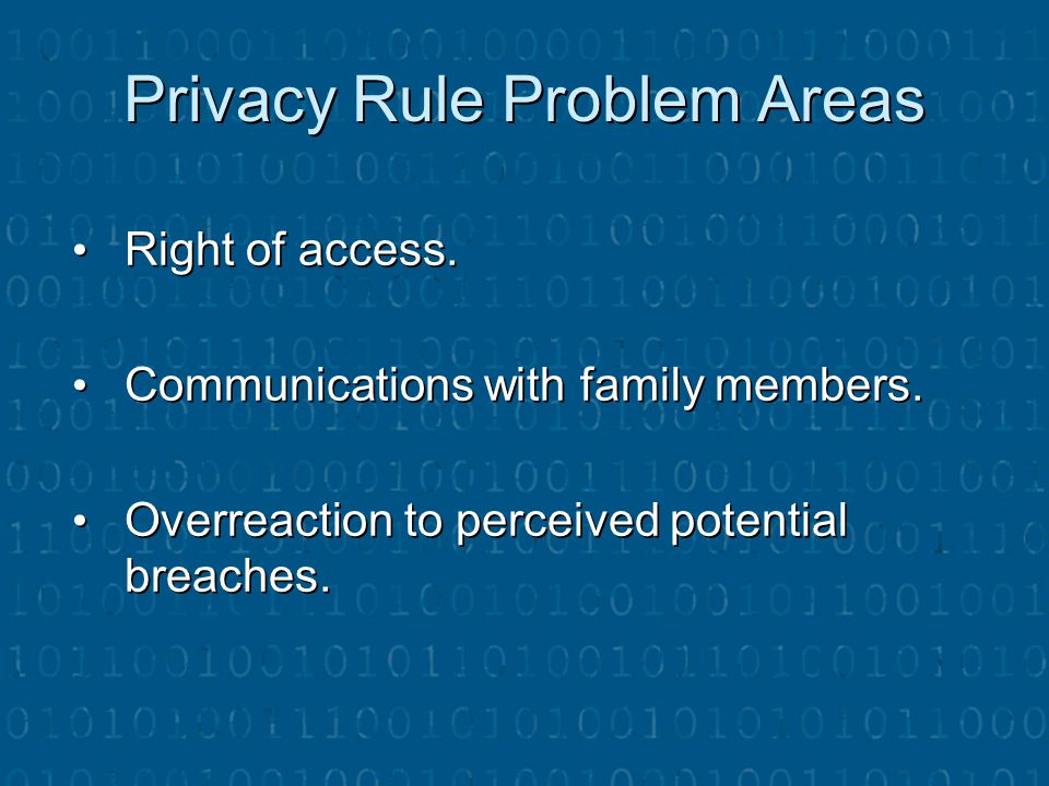 Privacy Rule Problem Areas Right of access. Right of access. Communications with family members. Communications with family members. Overreaction to p