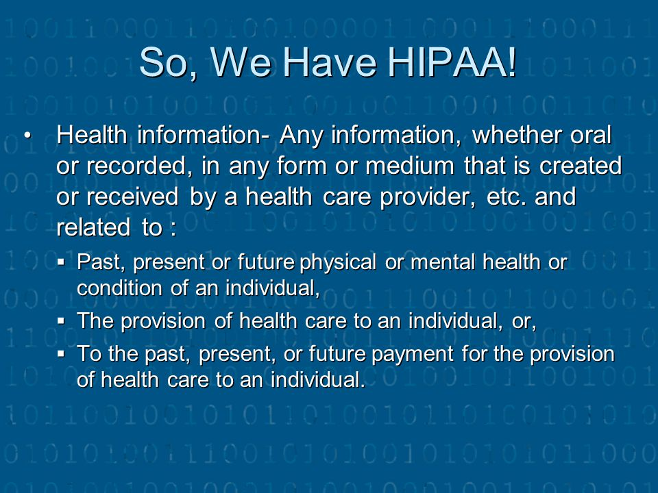 So, We Have HIPAA! Health information- Any information, whether oral or recorded, in any form or medium that is created or received by a health care p