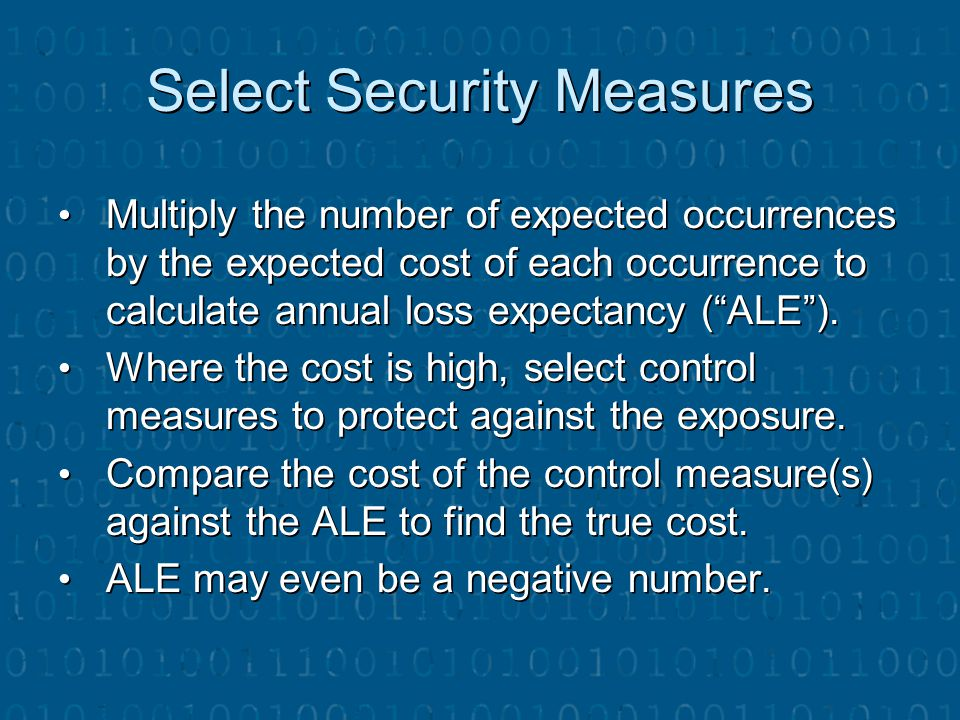"Select Security Measures Multiply the number of expected occurrences by the expected cost of each occurrence to calculate annual loss expectancy (""ALE"