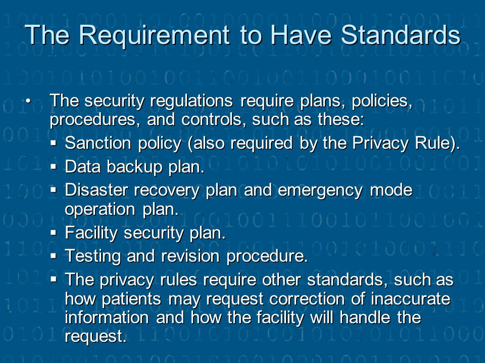 The Requirement to Have Standards The security regulations require plans, policies, procedures, and controls, such as these: The security regulations