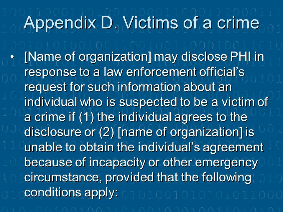 Appendix D. Victims of a crime [Name of organization] may disclose PHI in response to a law enforcement official's request for such information about