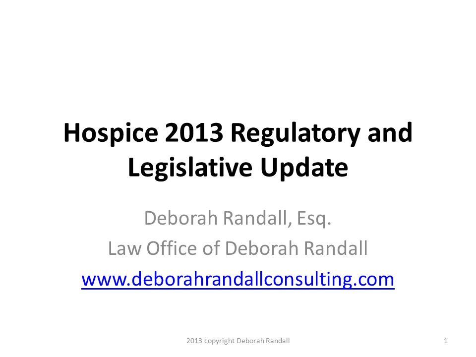 Hospice 2013 Regulatory and Legislative Update Deborah Randall, Esq.