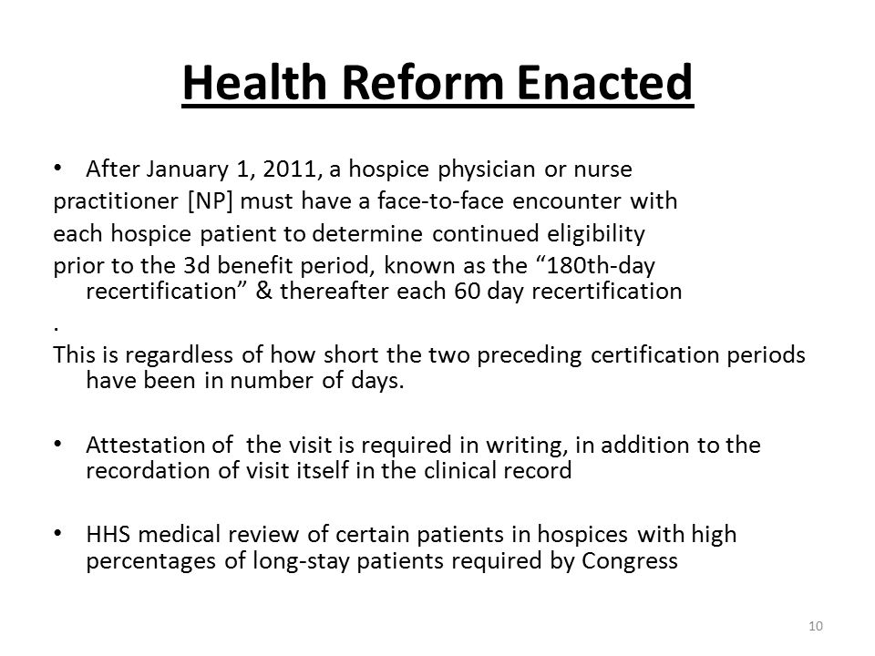 Health Reform Enacted After January 1, 2011, a hospice physician or nurse practitioner [NP] must have a face-to-face encounter with each hospice patient to determine continued eligibility prior to the 3d benefit period, known as the 180th-day recertification & thereafter each 60 day recertification.