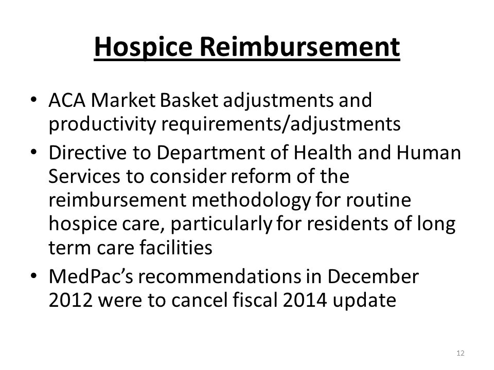 Hospice Reimbursement ACA Market Basket adjustments and productivity requirements/adjustments Directive to Department of Health and Human Services to consider reform of the reimbursement methodology for routine hospice care, particularly for residents of long term care facilities MedPac's recommendations in December 2012 were to cancel fiscal 2014 update 12