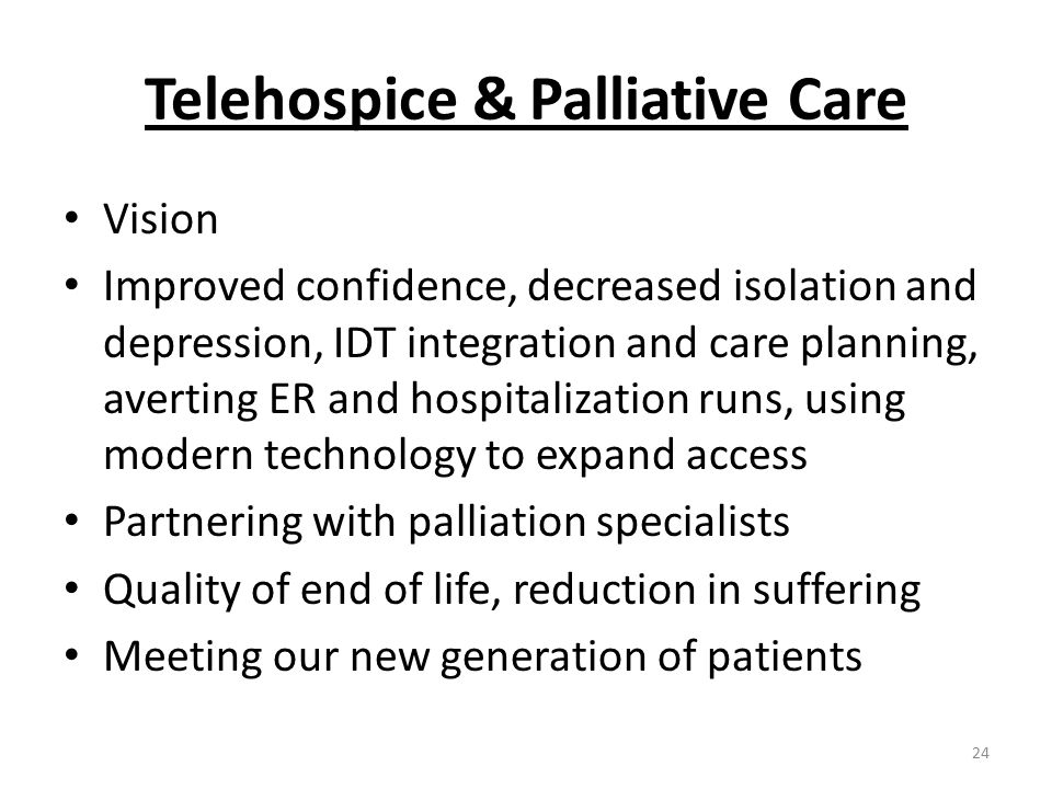 Telehospice & Palliative Care Vision Improved confidence, decreased isolation and depression, IDT integration and care planning, averting ER and hospitalization runs, using modern technology to expand access Partnering with palliation specialists Quality of end of life, reduction in suffering Meeting our new generation of patients 24