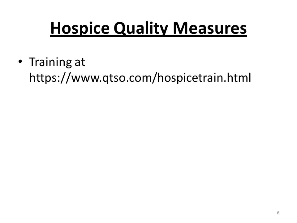Hospice Quality Measures Training at https://www.qtso.com/hospicetrain.html 6