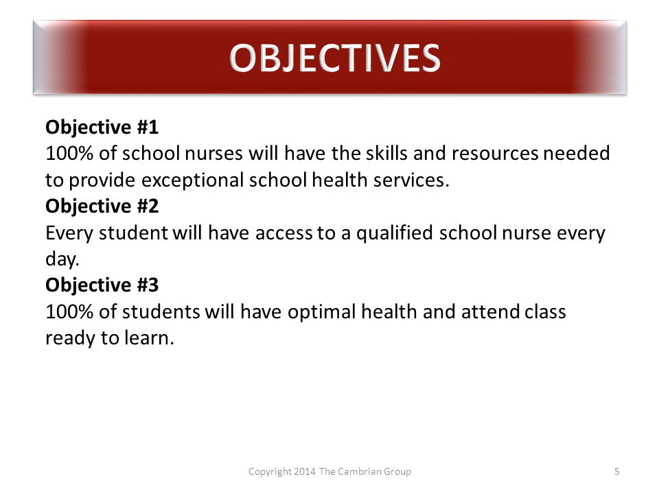 Copyright 2014 The Cambrian Group5 Objective #1 100% of school nurses will have the skills and resources needed to provide exceptional school health services.