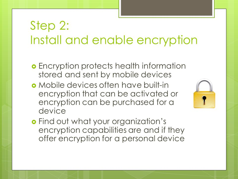 Step 2: Install and enable encryption  Encryption protects health information stored and sent by mobile devices  Mobile devices often have built-in