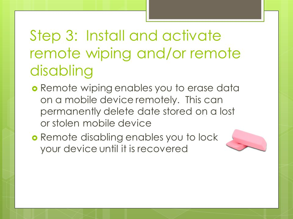 Step 3: Install and activate remote wiping and/or remote disabling  Remote wiping enables you to erase data on a mobile device remotely. This can per