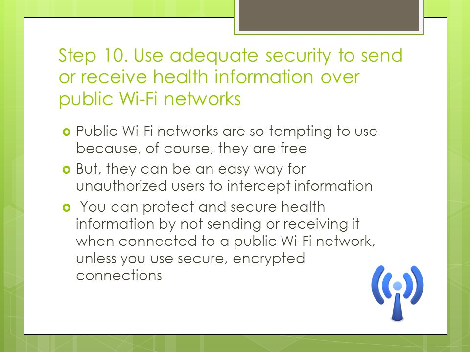 Step 10. Use adequate security to send or receive health information over public Wi-Fi networks  Public Wi-Fi networks are so tempting to use because