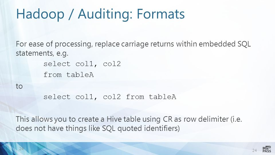 24 Hadoop / Auditing: Formats For ease of processing, replace carriage returns within embedded SQL statements, e.g.