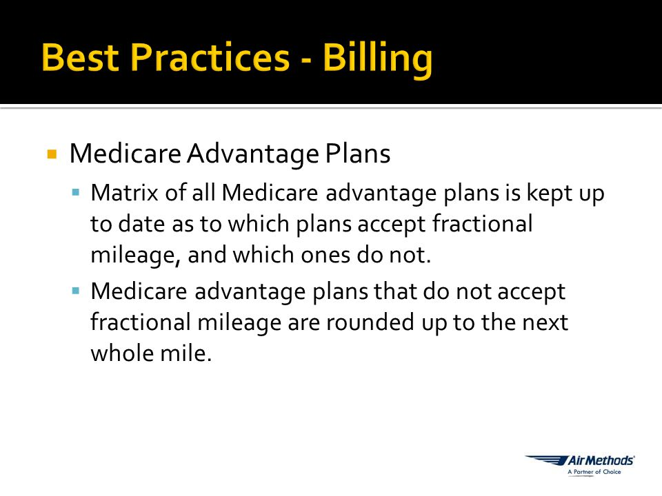  Medicare Advantage Plans  Matrix of all Medicare advantage plans is kept up to date as to which plans accept fractional mileage, and which ones do not.