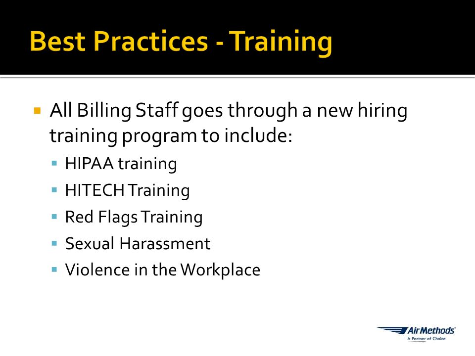  All Billing Staff goes through a new hiring training program to include:  HIPAA training  HITECH Training  Red Flags Training  Sexual Harassment  Violence in the Workplace