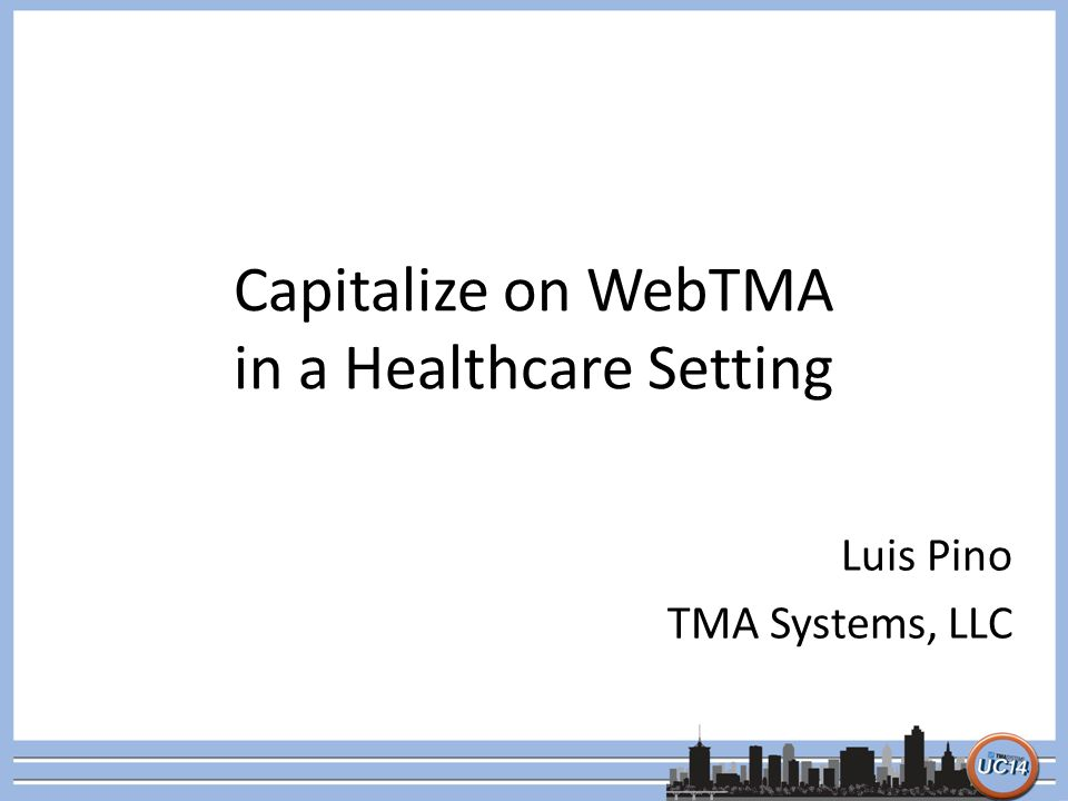 Capitalize on WebTMA in a Healthcare Setting Luis Pino TMA Systems, LLC