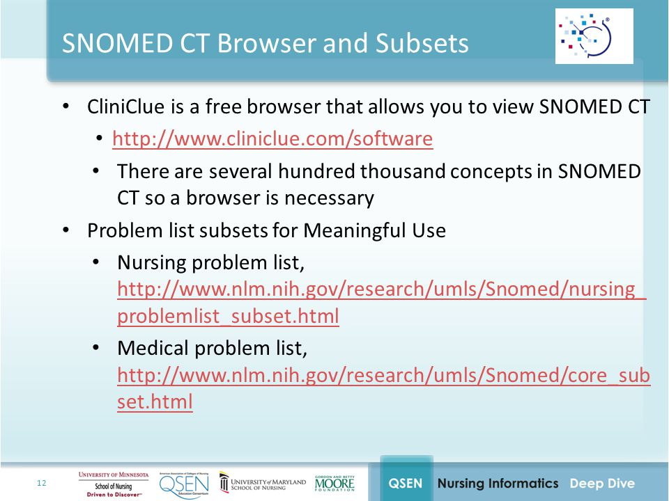 12 SNOMED CT Browser and Subsets CliniClue is a free browser that allows you to view SNOMED CT http://www.cliniclue.com/software There are several hundred thousand concepts in SNOMED CT so a browser is necessary Problem list subsets for Meaningful Use Nursing problem list, http://www.nlm.nih.gov/research/umls/Snomed/nursing_ problemlist_subset.html http://www.nlm.nih.gov/research/umls/Snomed/nursing_ problemlist_subset.html Medical problem list, http://www.nlm.nih.gov/research/umls/Snomed/core_sub set.html http://www.nlm.nih.gov/research/umls/Snomed/core_sub set.html
