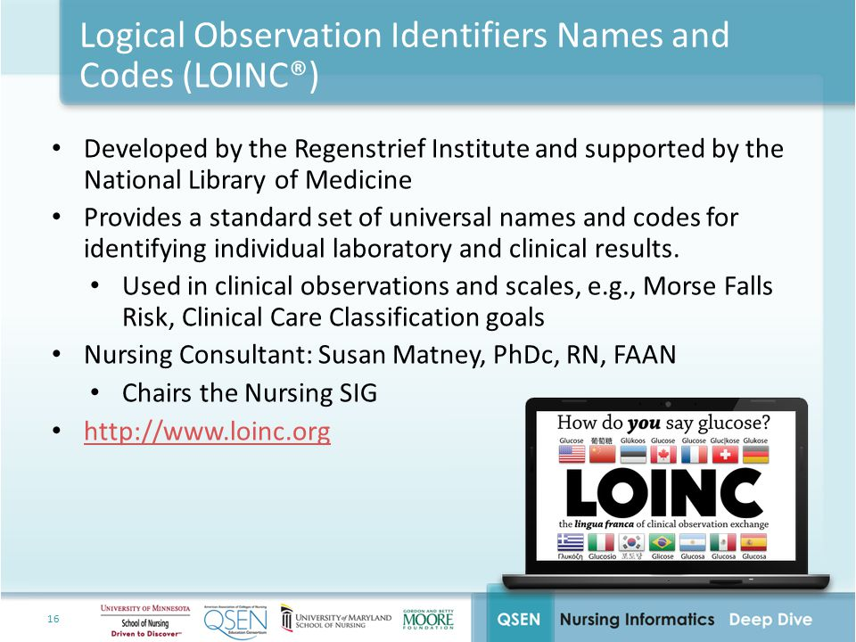 16 Logical Observation Identifiers Names and Codes (LOINC®) Developed by the Regenstrief Institute and supported by the National Library of Medicine Provides a standard set of universal names and codes for identifying individual laboratory and clinical results.