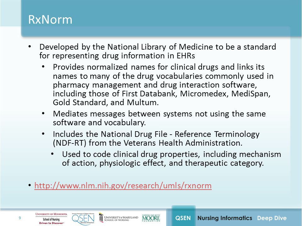 9 RxNorm Developed by the National Library of Medicine to be a standard for representing drug information in EHRs Provides normalized names for clinical drugs and links its names to many of the drug vocabularies commonly used in pharmacy management and drug interaction software, including those of First Databank, Micromedex, MediSpan, Gold Standard, and Multum.