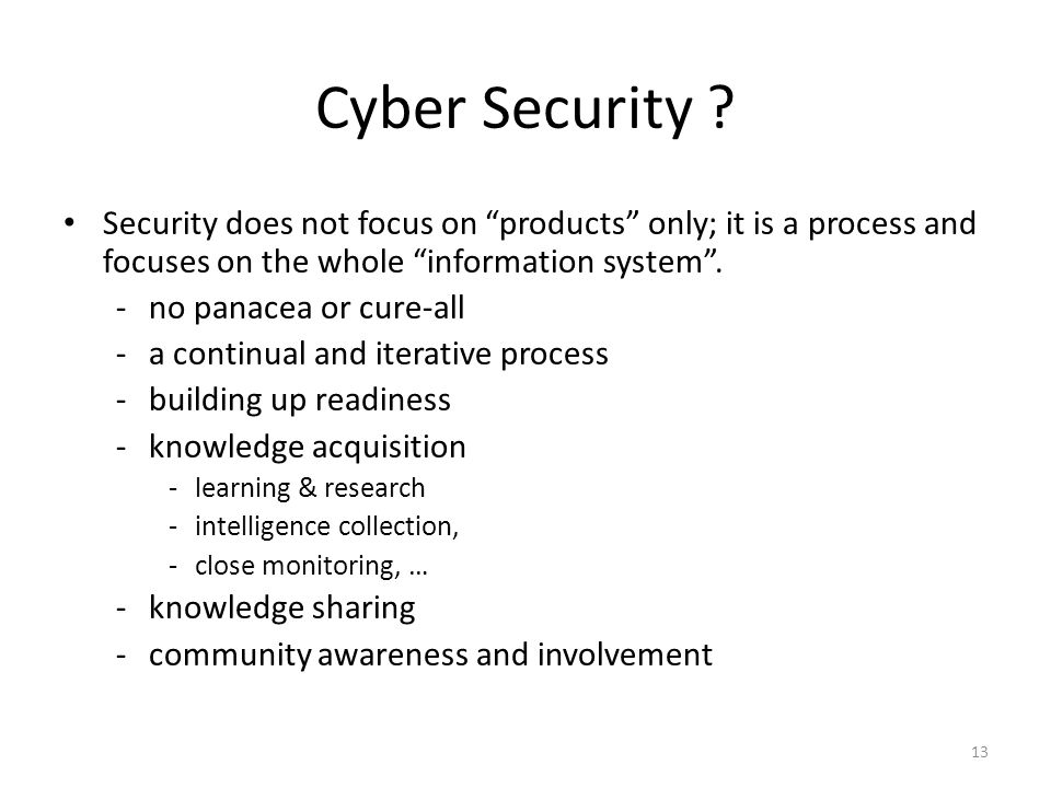 """13 Security does not focus on """"products"""" only; it is a process and focuses on the whole """"information system"""". -no panacea or cure-all -a continual and"""