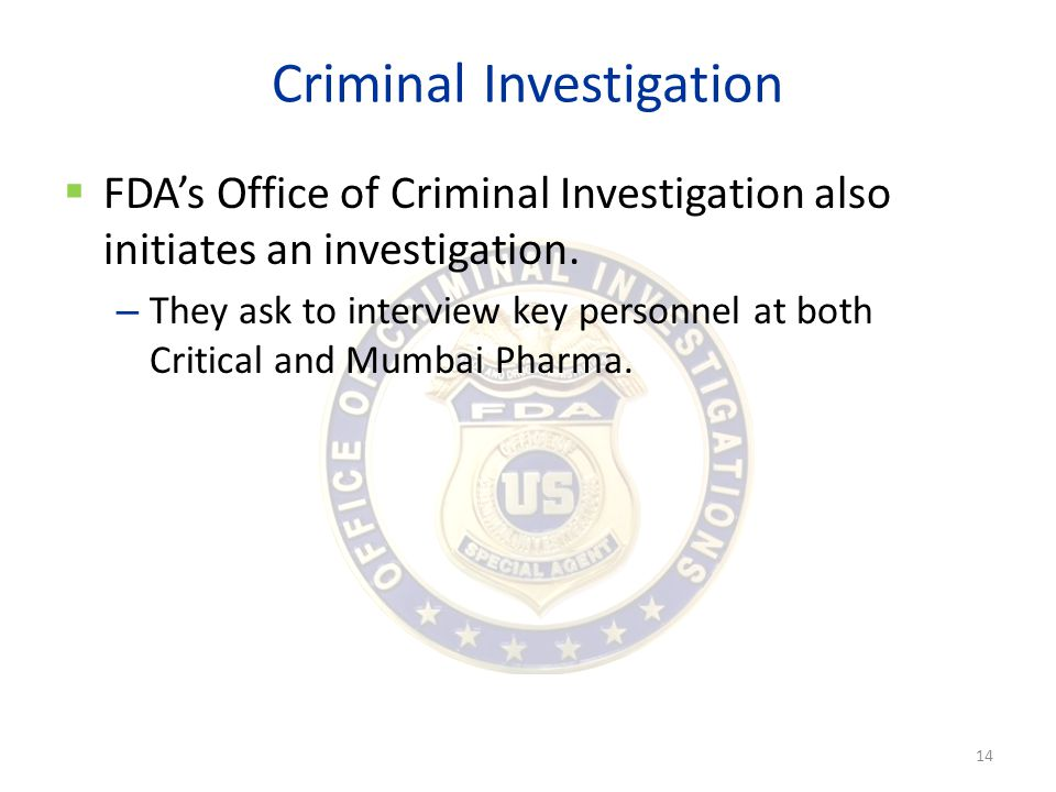 Criminal Investigation  FDA's Office of Criminal Investigation also initiates an investigation. – They ask to interview key personnel at both Critica