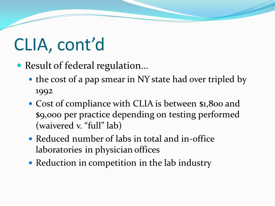 Clinical Lab Improvement Act (CLIA) CLIA was enacted in 1988 in an attempt to elevate the standards of laboratory testing Enacted in response to outcry re: deaths ascribed to false negative pap smears Congress decided to regulate every lab test in the US, including those in physician offices These false readings ironically ended up coming from federal labs and no problems came from UAs
