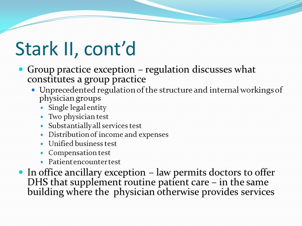 Stark II, cont'd Specified that a physician could not refer (request or order) tests or services for Medicare or Medicaid patients where the physician (or immediate family member) has a financial relationship Created the incident to definition – services performed by ancillary employees or other group practice doctors under the supervision of a qualified Medicare provider