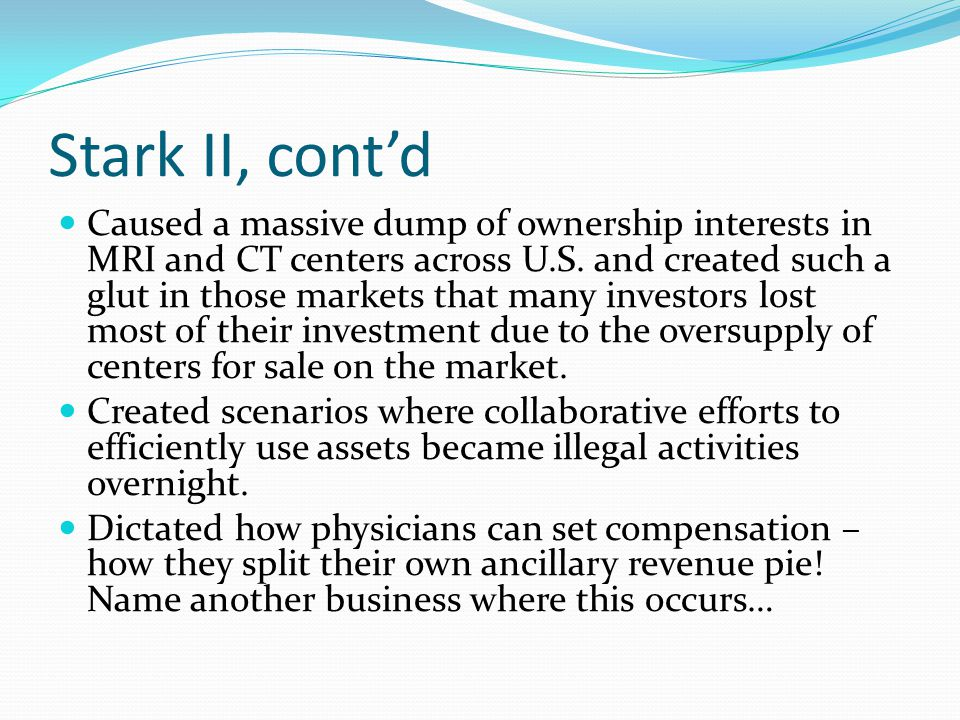 Stark II, cont'd Group practice exception – regulation discusses what constitutes a group practice Unprecedented regulation of the structure and internal workings of physician groups Single legal entity Two physician test Substantially all services test Distribution of income and expenses Unified business test Compensation test Patient encounter test In office ancillary exception – law permits doctors to offer DHS that supplement routine patient care – in the same building where the physician otherwise provides services