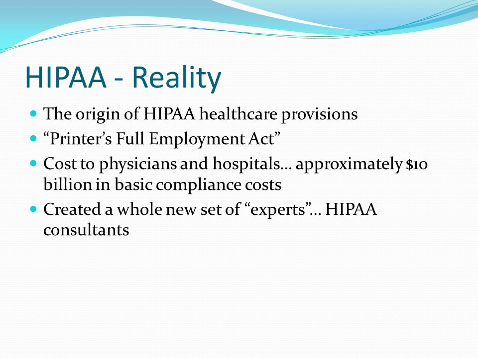 HIPAA, cont'd Embedded in the Act were provisions for the privacy and security of patient data Privacy rule Published December 28, 2000 Major goal was to assure that individuals' health information is properly protected while allowing the flow of health information and promote high quality health care The Rule applied to health plans, health clearinghouses and to any health care provider who transmits health information in electronic form Business Associate contracts for contractors For entire Rule: http://www.hhs.gov/ocr/hipaa