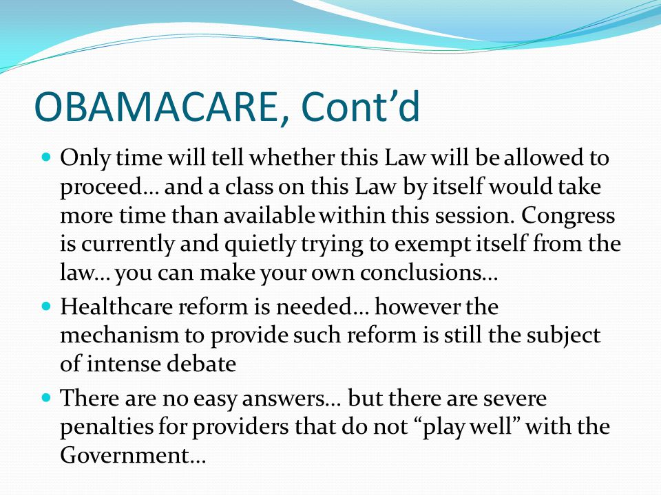 OBAMACARE The Patient Protection and Affordable Care Act was signed into law by President Obama on March 23, 2010 The law was challenged in Federal Court as being unconstitutional under the Commerce Clause There are currently waivers that have been allowed for Employers such as McDonald's, large insurers such as Aetna and Cigna and 185 union plans covering approximately 1 million employees.