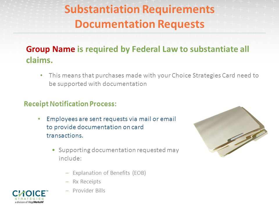 Substantiation Service Free and Voluntary Allows Choice Strategies to view your Explanation of Benefits from the online account with Carrier Signing Up: 1)You must set up an online account with Carrier 2)Sign up for the Substantiation Service by provider your Carrier User ID and Password to Choice Strategies Use the online HIPAA Release Form under the For Members section and forms page on www.choice-strategies.com www.choice-strategies.com To take advantage of our Substantiation Service, enroll online at: www.choice-strategies.com/substantiation-enrollment