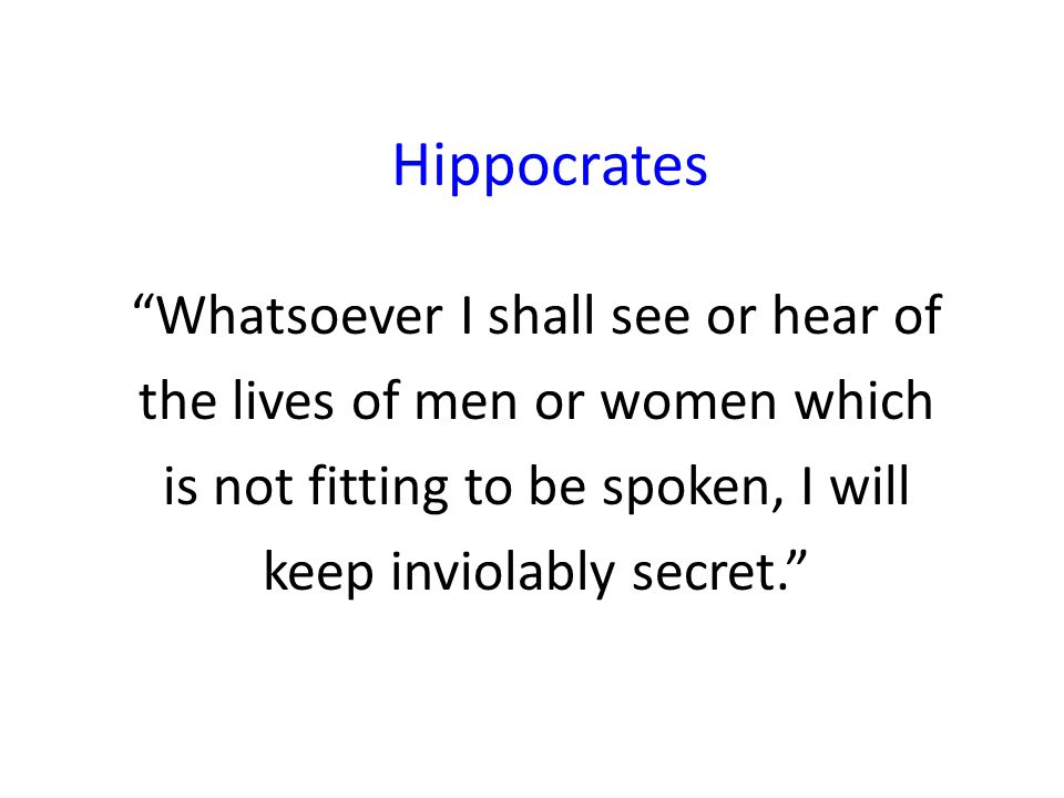 Hippocrates Whatsoever I shall see or hear of the lives of men or women which is not fitting to be spoken, I will keep inviolably secret.