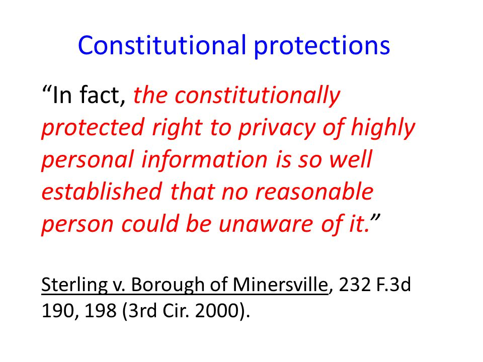 Constitutional protections In fact, the constitutionally protected right to privacy of highly personal information is so well established that no reasonable person could be unaware of it. Sterling v.