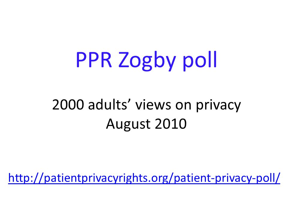 PPR Zogby poll 2000 adults' views on privacy August 2010 http://patientprivacyrights.org/patient-privacy-poll/