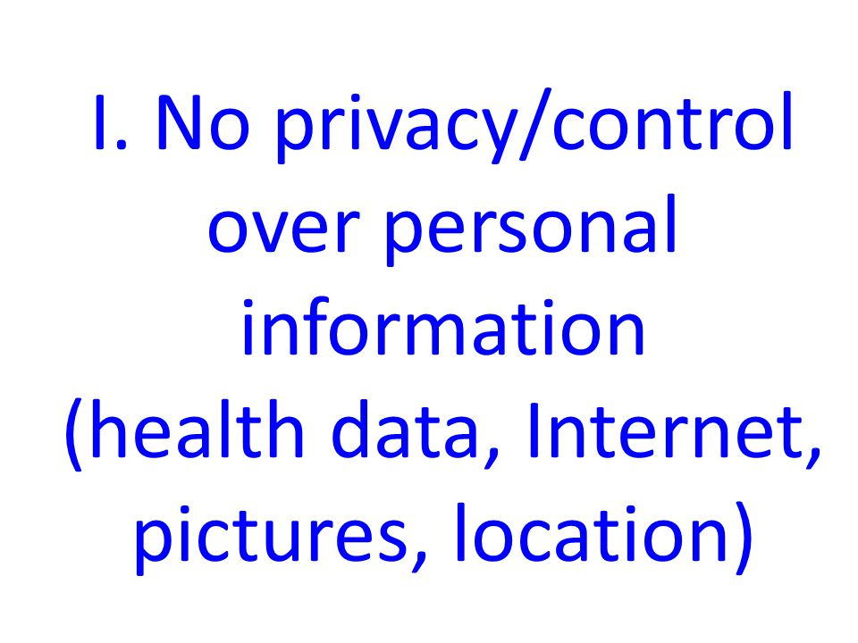 I. No privacy/control over personal information (health data, Internet, pictures, location)