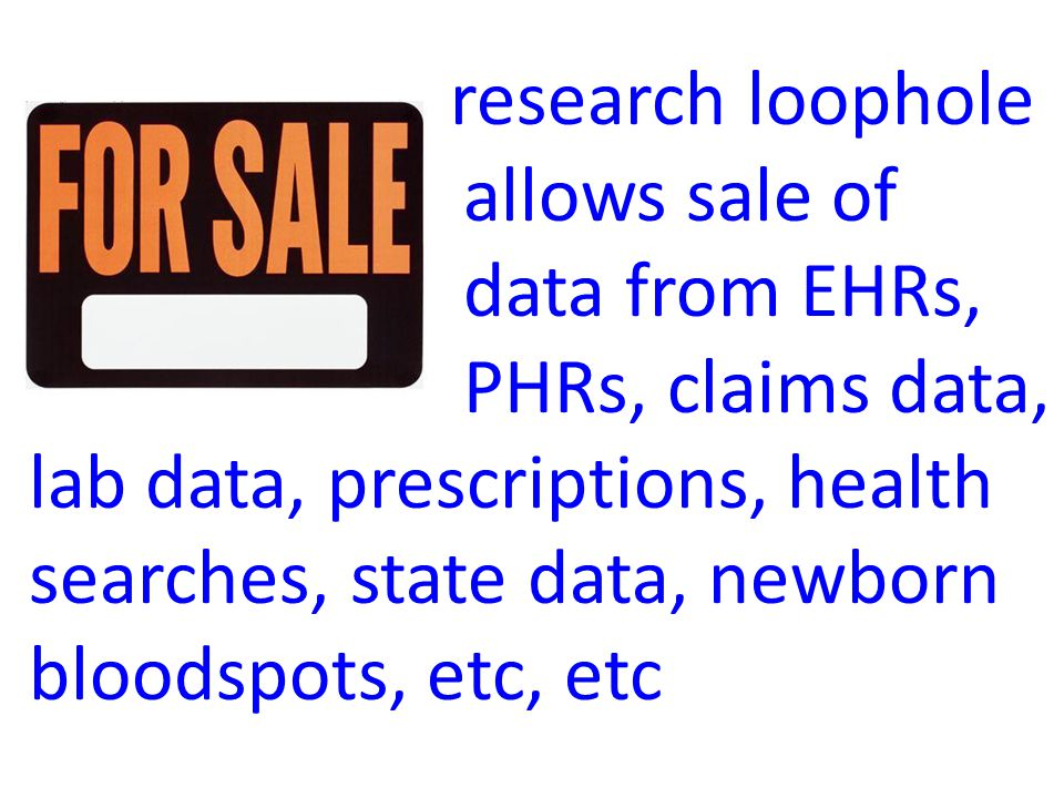research loophole allows sale of data from EHRs, PHRs, claims data, lab data, prescriptions, health searches, state data, newborn bloodspots, etc, etc