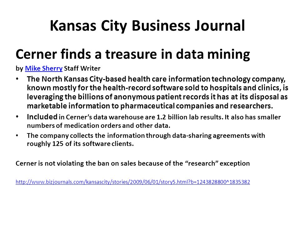 Kansas City Business Journal Cerner finds a treasure in data mining by Mike Sherry Staff WriterMike Sherry The North Kansas City-based health care information technology company, known mostly for the health-record software sold to hospitals and clinics, is leveraging the billions of anonymous patient records it has at its disposal as marketable information to pharmaceutical companies and researchers.