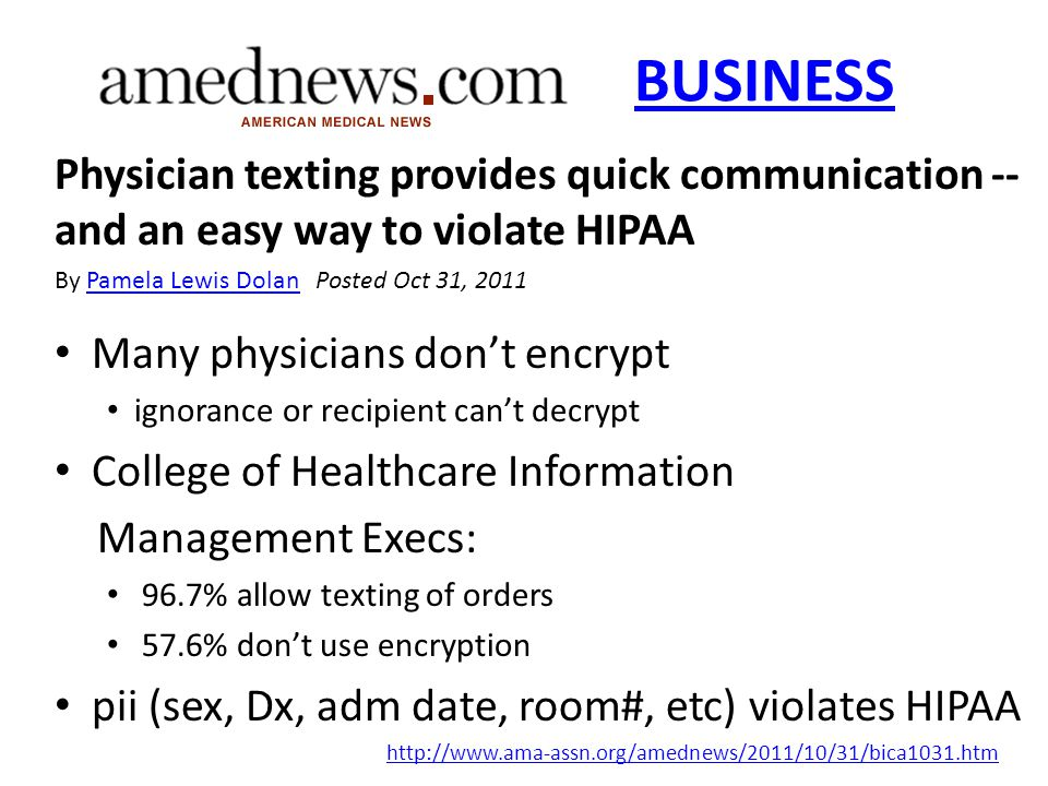 BUSINESS Physician texting provides quick communication -- and an easy way to violate HIPAA By Pamela Lewis Dolan Posted Oct 31, 2011Pamela Lewis Dolan Many physicians don't encrypt ignorance or recipient can't decrypt College of Healthcare Information Management Execs: 96.7% allow texting of orders 57.6% don't use encryption pii (sex, Dx, adm date, room#, etc) violates HIPAA http://www.ama-assn.org/amednews/2011/10/31/bica1031.htm