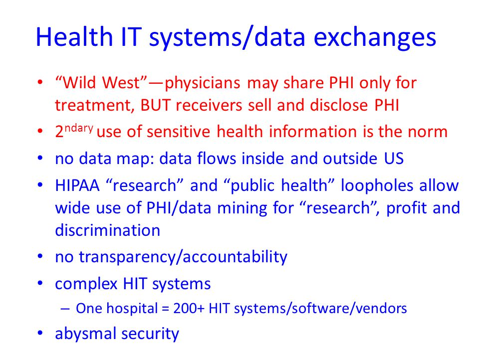 Health IT systems/data exchanges Wild West —physicians may share PHI only for treatment, BUT receivers sell and disclose PHI 2 ndary use of sensitive health information is the norm no data map: data flows inside and outside US HIPAA research and public health loopholes allow wide use of PHI/data mining for research , profit and discrimination no transparency/accountability complex HIT systems – One hospital = 200+ HIT systems/software/vendors abysmal security