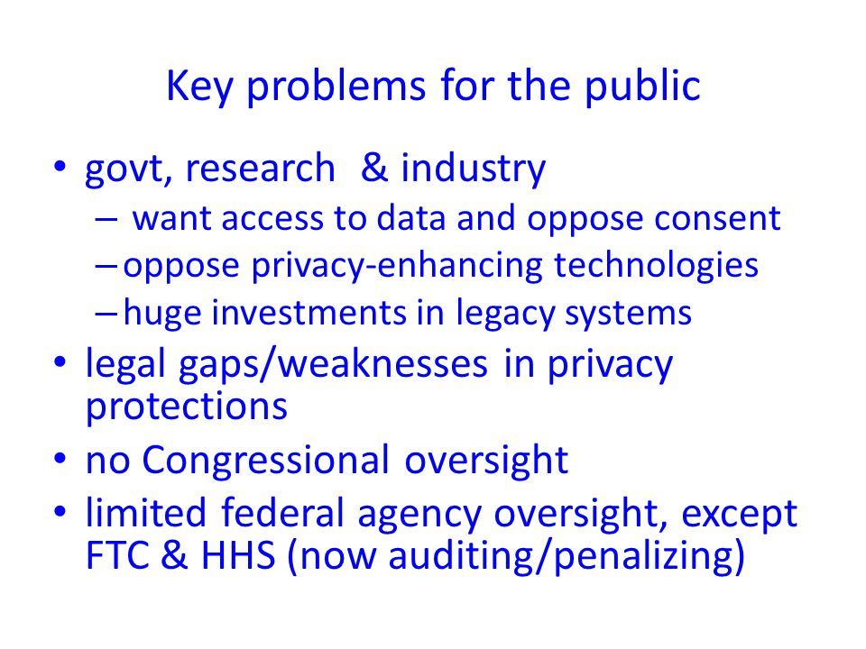 govt, research & industry – want access to data and oppose consent – oppose privacy-enhancing technologies – huge investments in legacy systems legal gaps/weaknesses in privacy protections no Congressional oversight limited federal agency oversight, except FTC & HHS (now auditing/penalizing) Key problems for the public