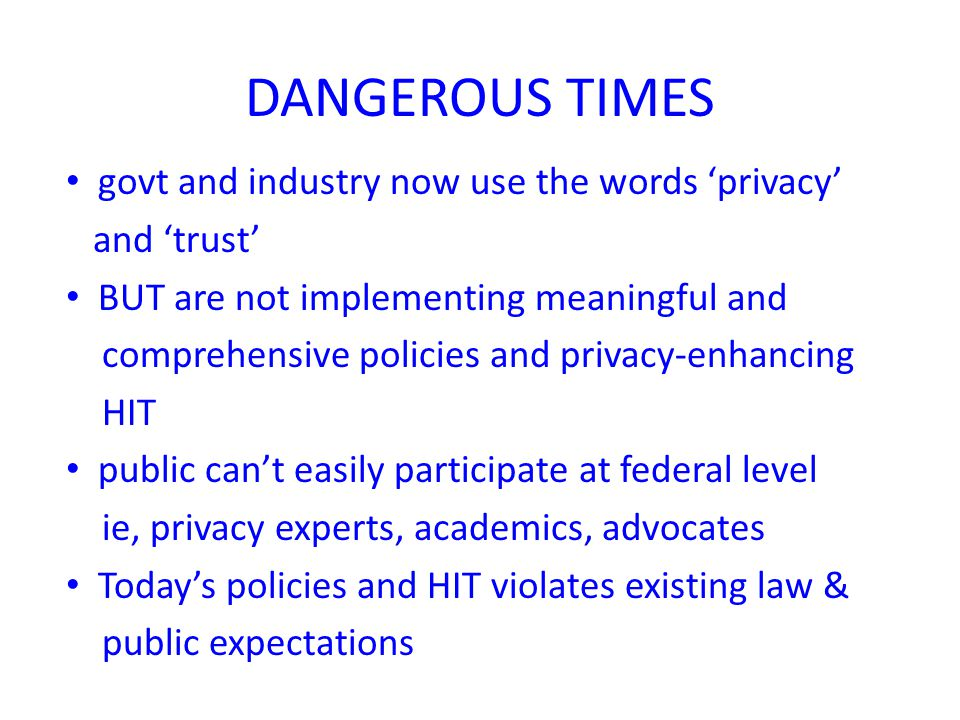 DANGEROUS TIMES govt and industry now use the words 'privacy' and 'trust' BUT are not implementing meaningful and comprehensive policies and privacy-e