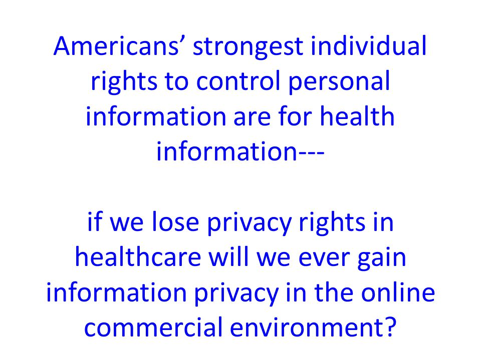 Americans' strongest individual rights to control personal information are for health information--- if we lose privacy rights in healthcare will we ever gain information privacy in the online commercial environment